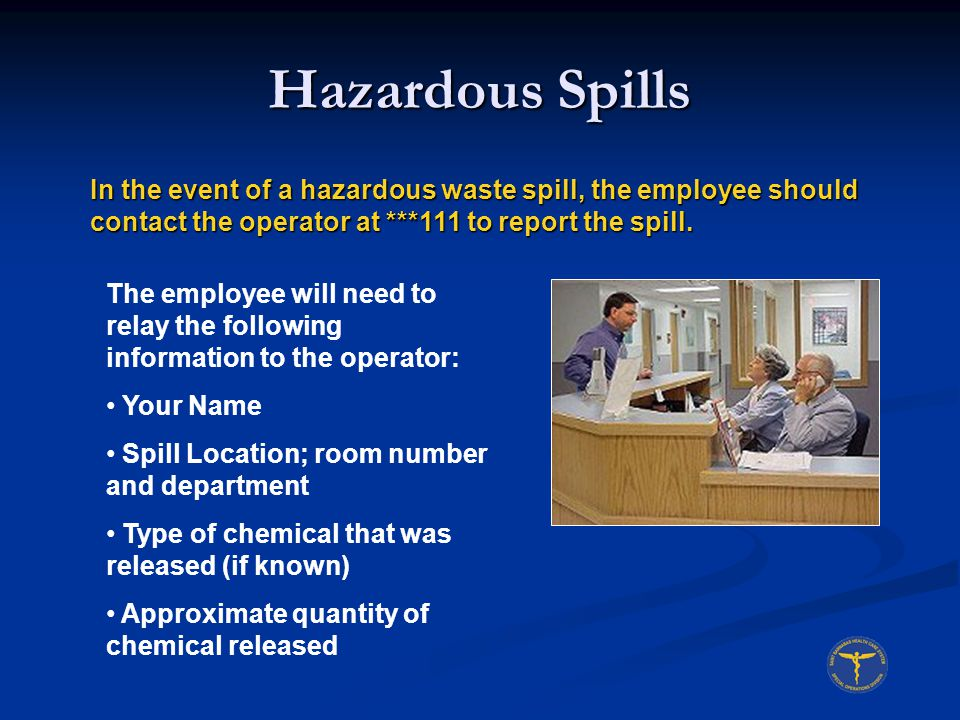 Hazardous Spills In the event of a hazardous waste spill, the employee should contact the operator at ***111 to report the spill. The employee will ne