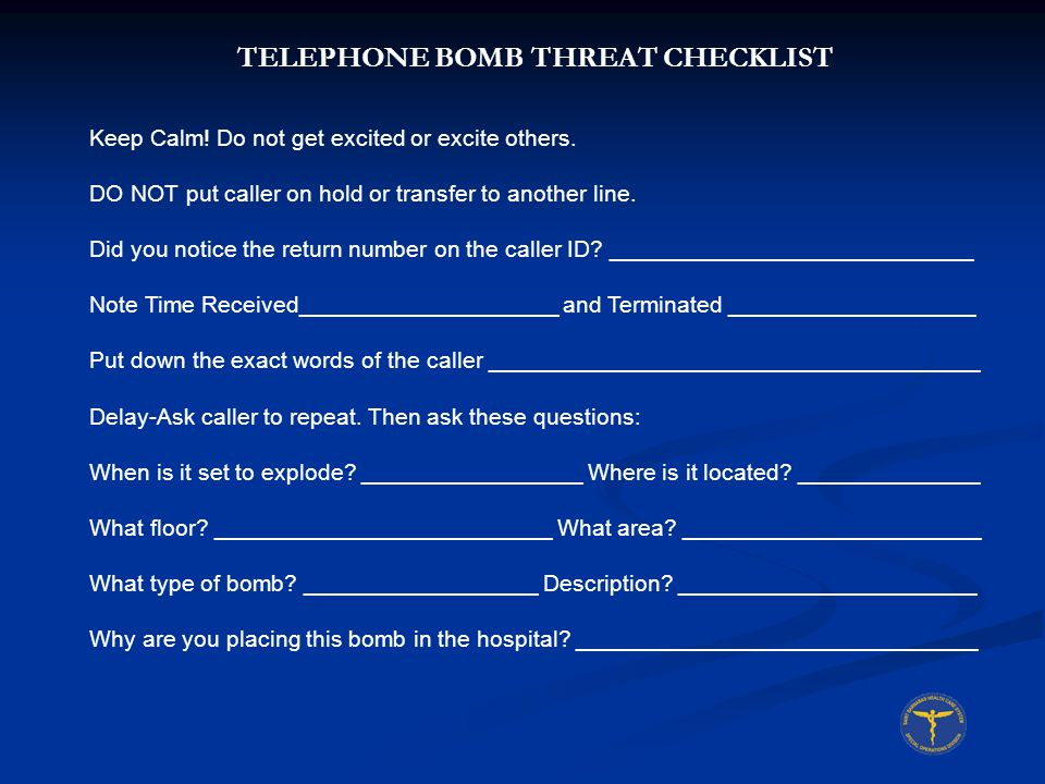TELEPHONE BOMB THREAT CHECKLIST Description of voice: Male ________ Female ________ Nervous _______ Young ______ Old_________ Middle Aged _______ Rough _________ Refined _________ Accent ____________ Any speech impediment.