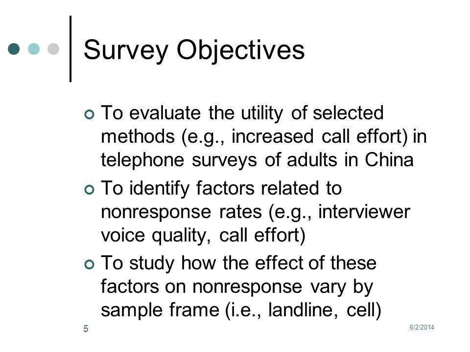 Survey Objectives To evaluate the utility of selected methods (e.g., increased call effort) in telephone surveys of adults in China To identify factors related to nonresponse rates (e.g., interviewer voice quality, call effort) To study how the effect of these factors on nonresponse vary by sample frame (i.e., landline, cell) 6/2/2014 5