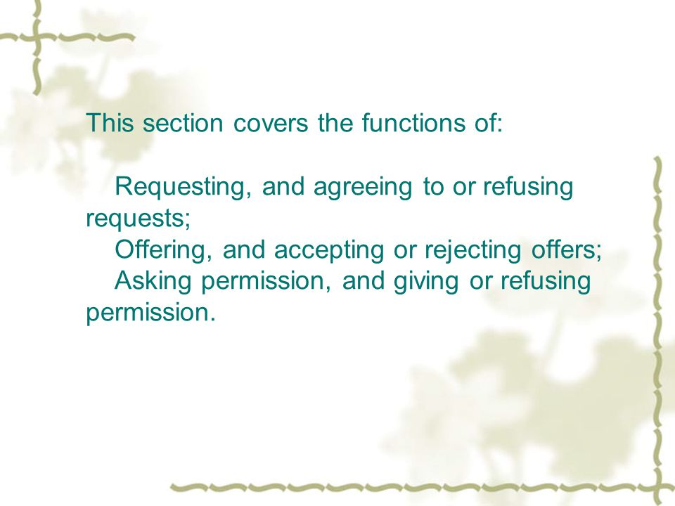 This section covers the functions of: Requesting, and agreeing to or refusing requests; Offering, and accepting or rejecting offers; Asking permission, and giving or refusing permission.