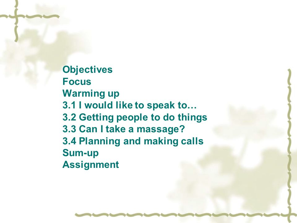 Objectives Focus Warming up 3.1 I would like to speak to… 3.2 Getting people to do things 3.3 Can I take a massage.