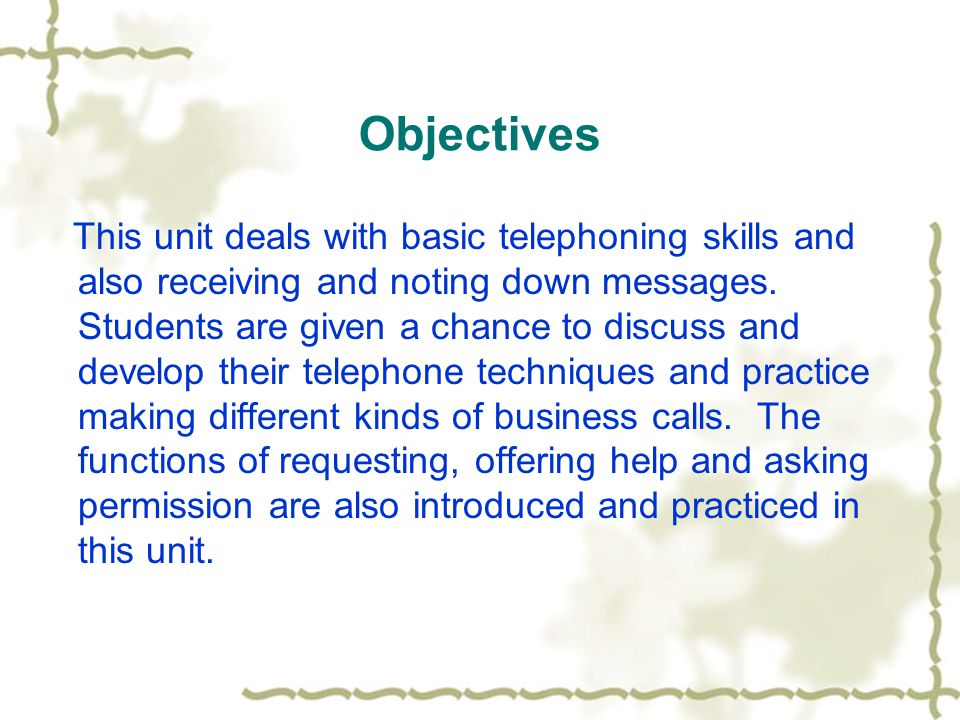 Objectives This unit deals with basic telephoning skills and also receiving and noting down messages.