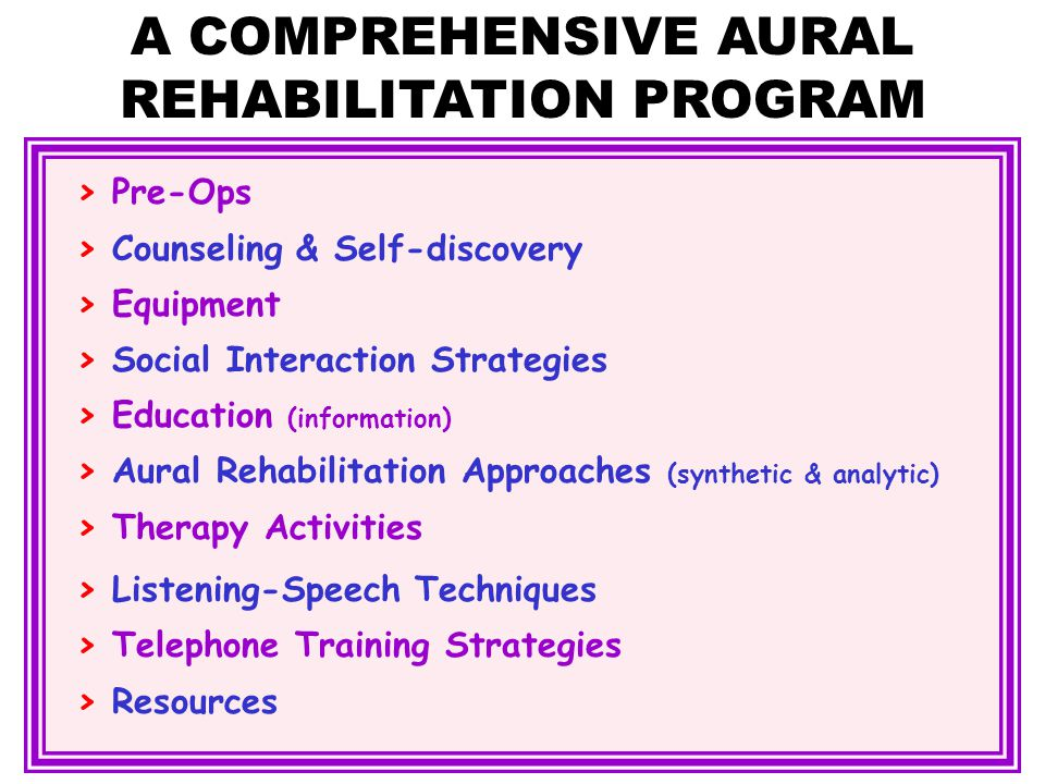 > Pre-Ops > Counseling & Self-discovery > Equipment > Social Interaction Strategies > Education (information) > Aural Rehabilitation Approaches (synthetic & analytic) > Therapy Activities > Listening-Speech Techniques > Telephone Training Strategies > Resources A COMPREHENSIVE AURAL REHABILITATION PROGRAM