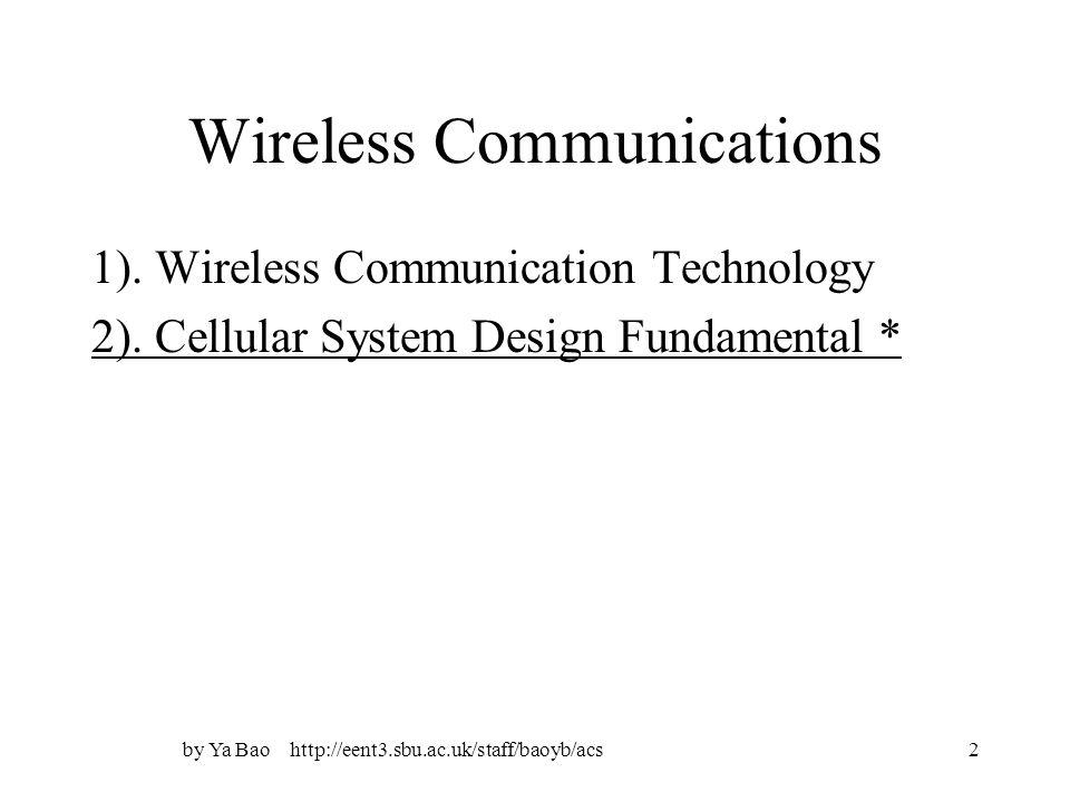 by Ya Bao http://eent3.sbu.ac.uk/staff/baoyb/acs2 Wireless Communications 1). Wireless Communication Technology 2). Cellular System Design Fundamental