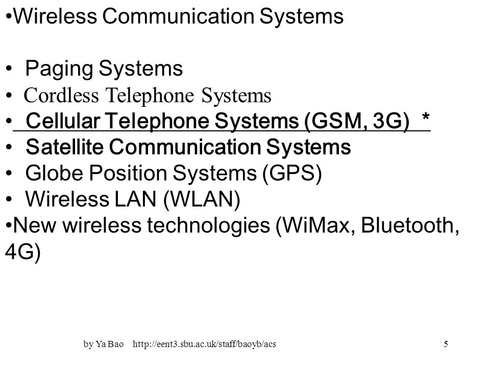 5 Wireless Communication Systems Paging Systems Cordless Telephone Systems Cellular Telephone Systems (GSM, 3G) * Satellite Communication Systems Globe Position Systems (GPS) Wireless LAN (WLAN) New wireless technologies (WiMax, Bluetooth, 4G)