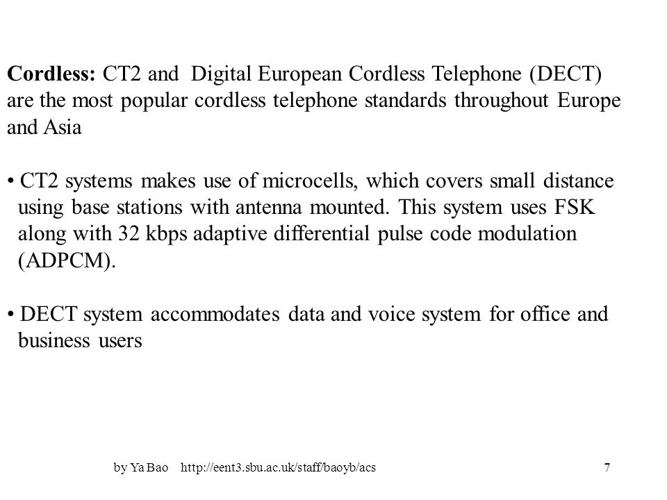 by Ya Bao http://eent3.sbu.ac.uk/staff/baoyb/acs7 Cordless: CT2 and Digital European Cordless Telephone (DECT) are the most popular cordless telephone standards throughout Europe and Asia CT2 systems makes use of microcells, which covers small distance using base stations with antenna mounted.