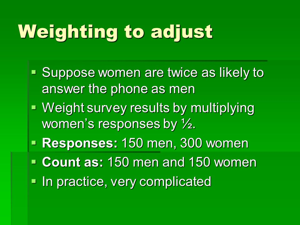 Weighting to adjust Suppose women are twice as likely to answer the phone as men Suppose women are twice as likely to answer the phone as men Weight s