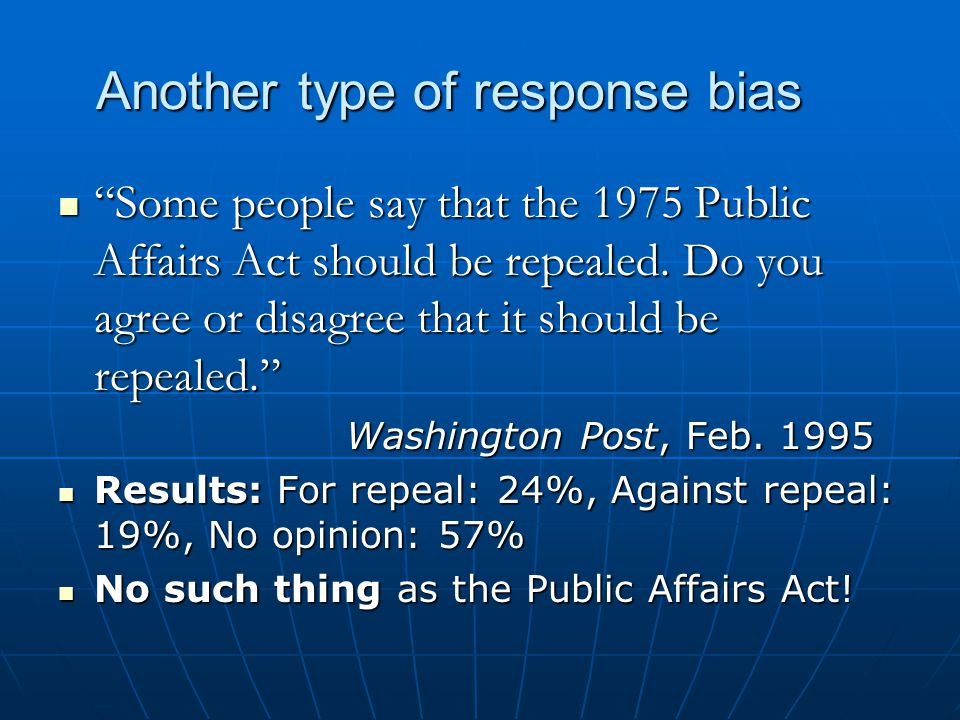 Another type of response bias Some Some people say that the 1975 Public Affairs Act should be repealed. Do you agree or disagree that it should be rep