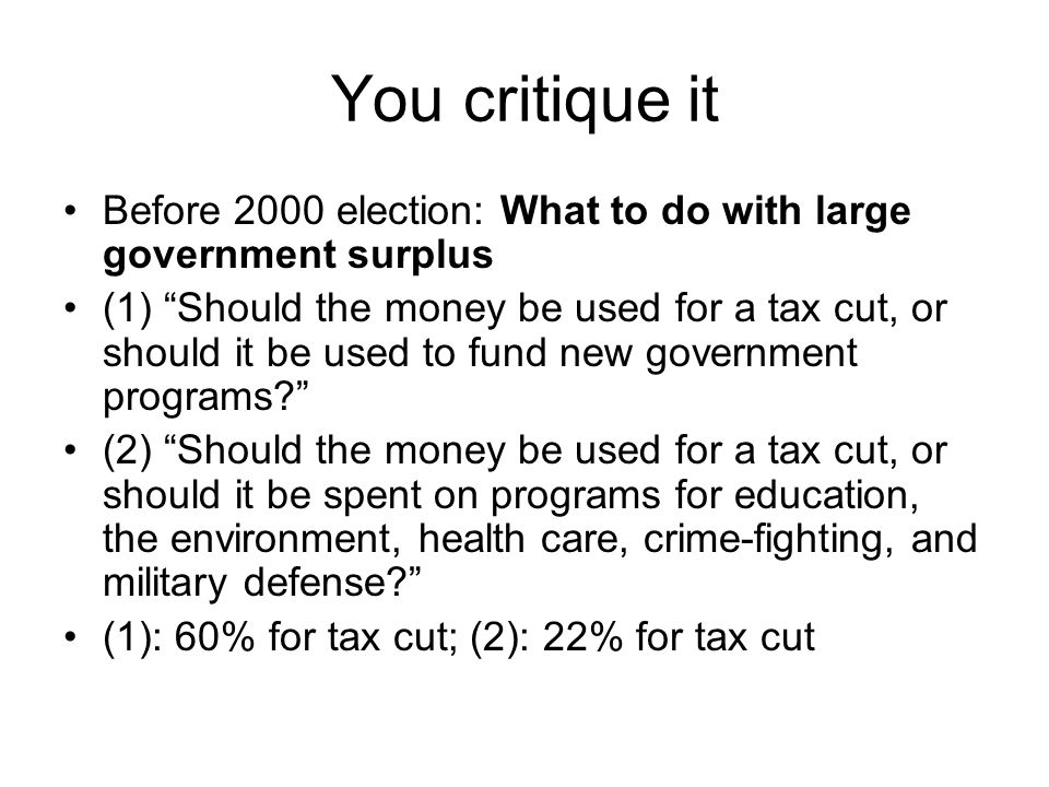 You critique it Before 2000 election: What to do with large government surplus (1) Should the money be used for a tax cut, or should it be used to fun