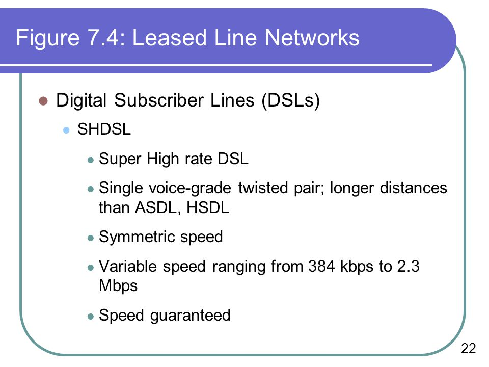 22 Figure 7.4: Leased Line Networks Digital Subscriber Lines (DSLs) SHDSL Super High rate DSL Single voice-grade twisted pair; longer distances than ASDL, HSDL Symmetric speed Variable speed ranging from 384 kbps to 2.3 Mbps Speed guaranteed