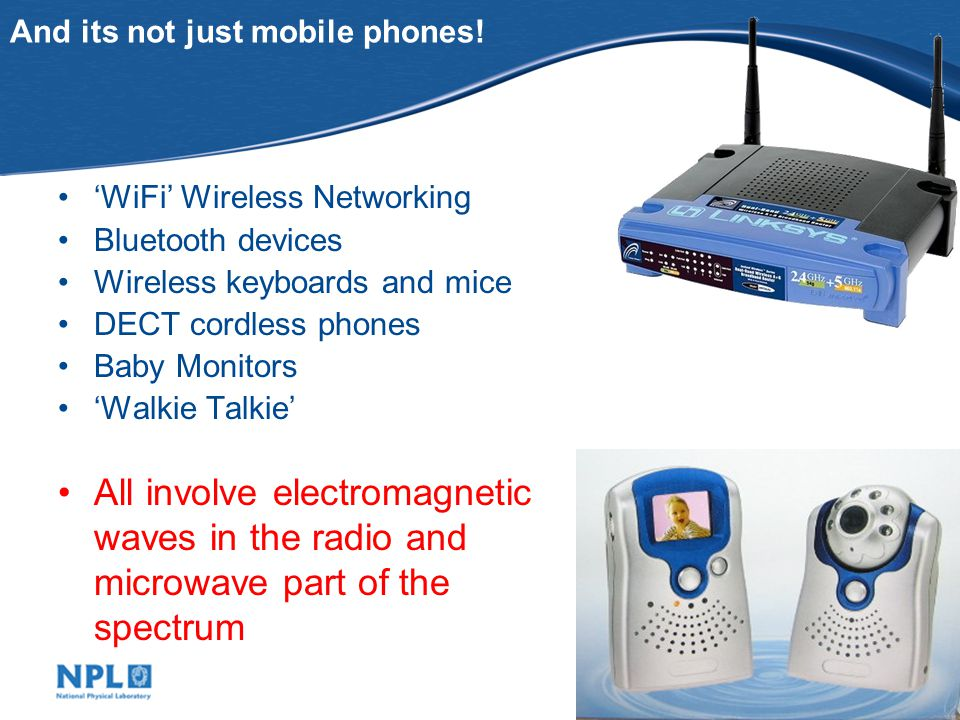 WiFi Wireless Networking Bluetooth devices Wireless keyboards and mice DECT cordless phones Baby Monitors Walkie Talkie And its not just mobile phones.