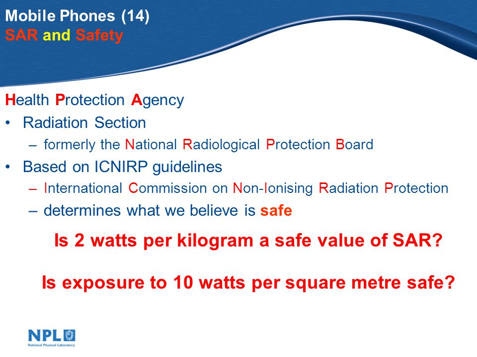 Mobile Phones (14) SAR and Safety Health Protection Agency Radiation Section –formerly the National Radiological Protection Board Based on ICNIRP guidelines –International Commission on Non-Ionising Radiation Protection –determines what we believe is safe Is 2 watts per kilogram a safe value of SAR.