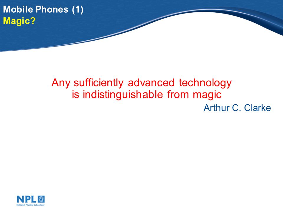 Mobile Phones (1) Magic? Any sufficiently advanced technology is indistinguishable from magic Arthur C. Clarke