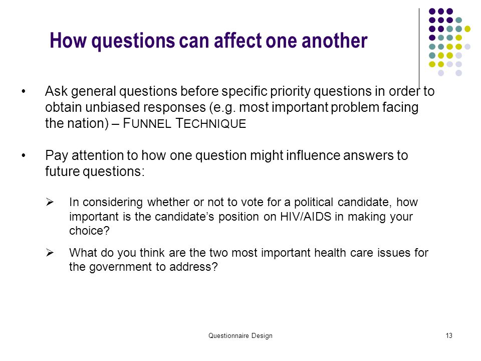 Questionnaire Design13 How questions can affect one another Ask general questions before specific priority questions in order to obtain unbiased responses (e.g.