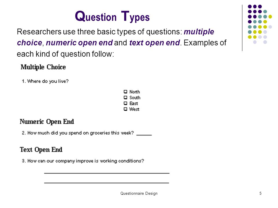 Questionnaire Design5 Q uestion T ypes Researchers use three basic types of questions: multiple choice, numeric open end and text open end.