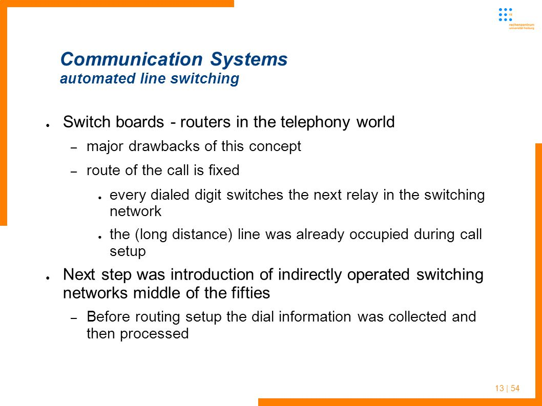 13 | 54 Communication Systems automated line switching Switch boards - routers in the telephony world – major drawbacks of this concept – route of the call is fixed every dialed digit switches the next relay in the switching network the (long distance) line was already occupied during call setup Next step was introduction of indirectly operated switching networks middle of the fifties – Before routing setup the dial information was collected and then processed