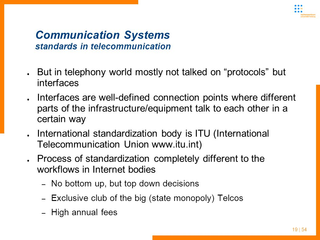 19 | 54 Communication Systems standards in telecommunication But in telephony world mostly not talked on protocols but interfaces Interfaces are well-defined connection points where different parts of the infrastructure/equipment talk to each other in a certain way International standardization body is ITU (International Telecommunication Union www.itu.int) Process of standardization completely different to the workflows in Internet bodies – No bottom up, but top down decisions – Exclusive club of the big (state monopoly) Telcos – High annual fees