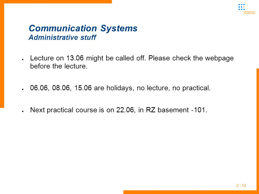 2 | 54 Communication Systems Administrative stuff Lecture on 13.06 might be called off. Please check the webpage before the lecture. 06.06, 08.06, 15.