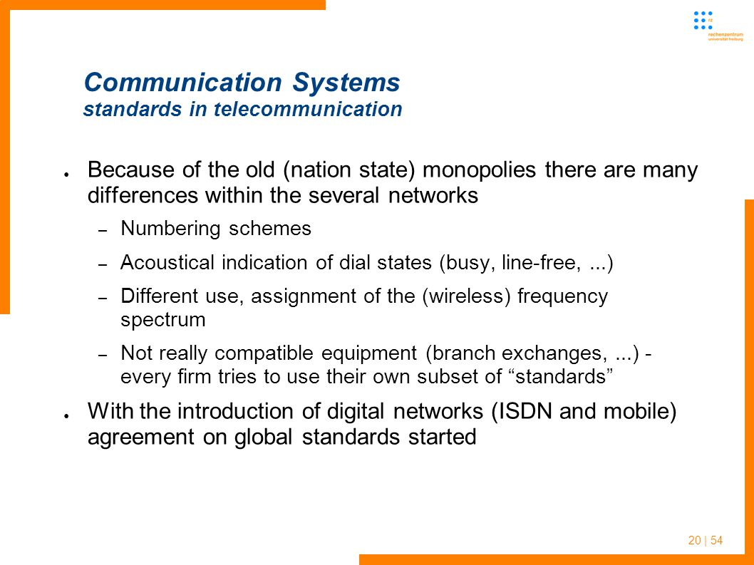 20 | 54 Communication Systems standards in telecommunication Because of the old (nation state) monopolies there are many differences within the several networks – Numbering schemes – Acoustical indication of dial states (busy, line-free,...) – Different use, assignment of the (wireless) frequency spectrum – Not really compatible equipment (branch exchanges,...) - every firm tries to use their own subset of standards With the introduction of digital networks (ISDN and mobile) agreement on global standards started
