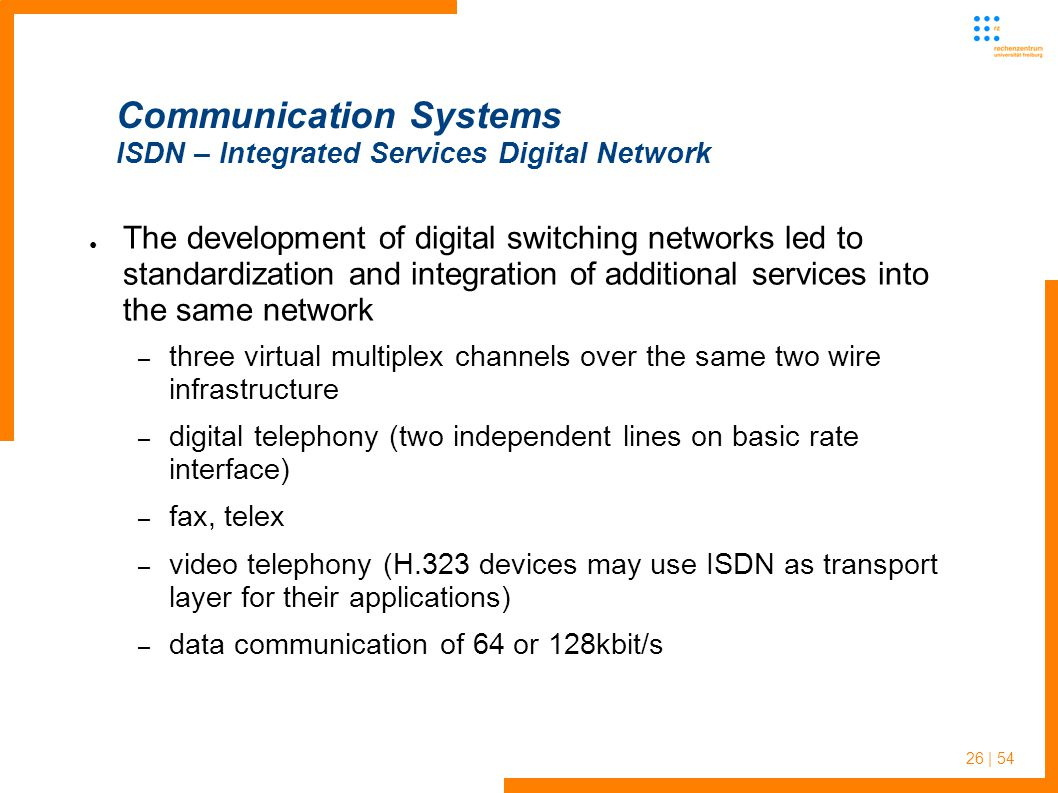 26 | 54 Communication Systems ISDN – Integrated Services Digital Network The development of digital switching networks led to standardization and inte