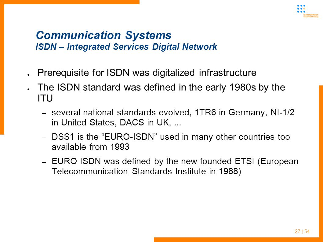27 | 54 Communication Systems ISDN – Integrated Services Digital Network Prerequisite for ISDN was digitalized infrastructure The ISDN standard was defined in the early 1980s by the ITU – several national standards evolved, 1TR6 in Germany, NI-1/2 in United States, DACS in UK,...