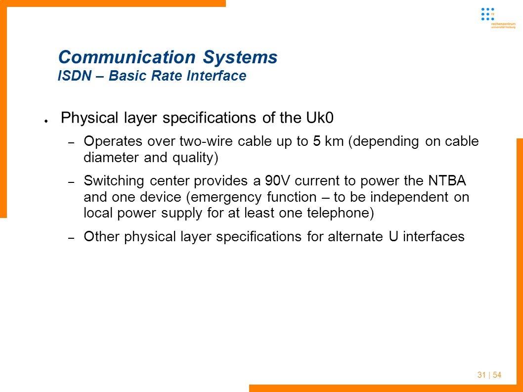 31 | 54 Communication Systems ISDN – Basic Rate Interface Physical layer specifications of the Uk0 – Operates over two-wire cable up to 5 km (depending on cable diameter and quality) – Switching center provides a 90V current to power the NTBA and one device (emergency function – to be independent on local power supply for at least one telephone) – Other physical layer specifications for alternate U interfaces