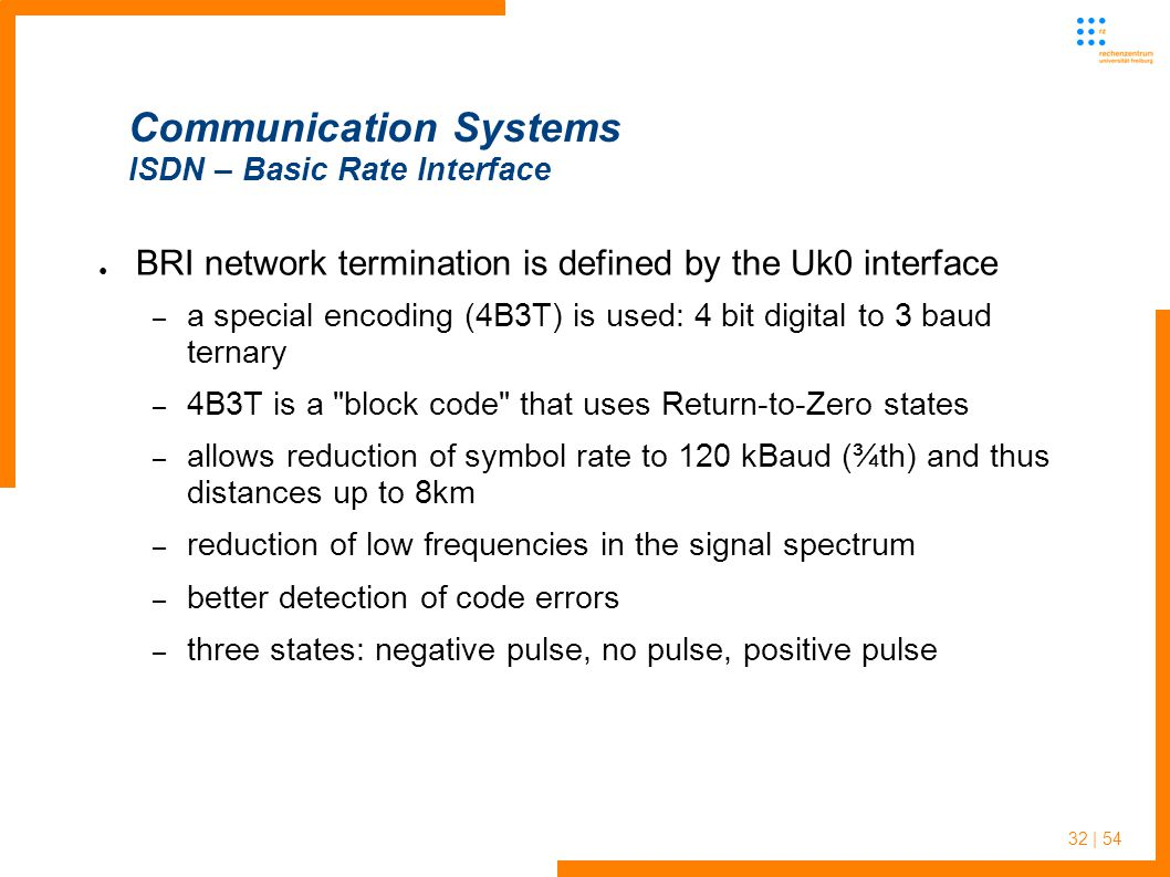 32 | 54 Communication Systems ISDN – Basic Rate Interface BRI network termination is defined by the Uk0 interface – a special encoding (4B3T) is used: 4 bit digital to 3 baud ternary – 4B3T is a block code that uses Return-to-Zero states – allows reduction of symbol rate to 120 kBaud (¾th) and thus distances up to 8km – reduction of low frequencies in the signal spectrum – better detection of code errors – three states: negative pulse, no pulse, positive pulse