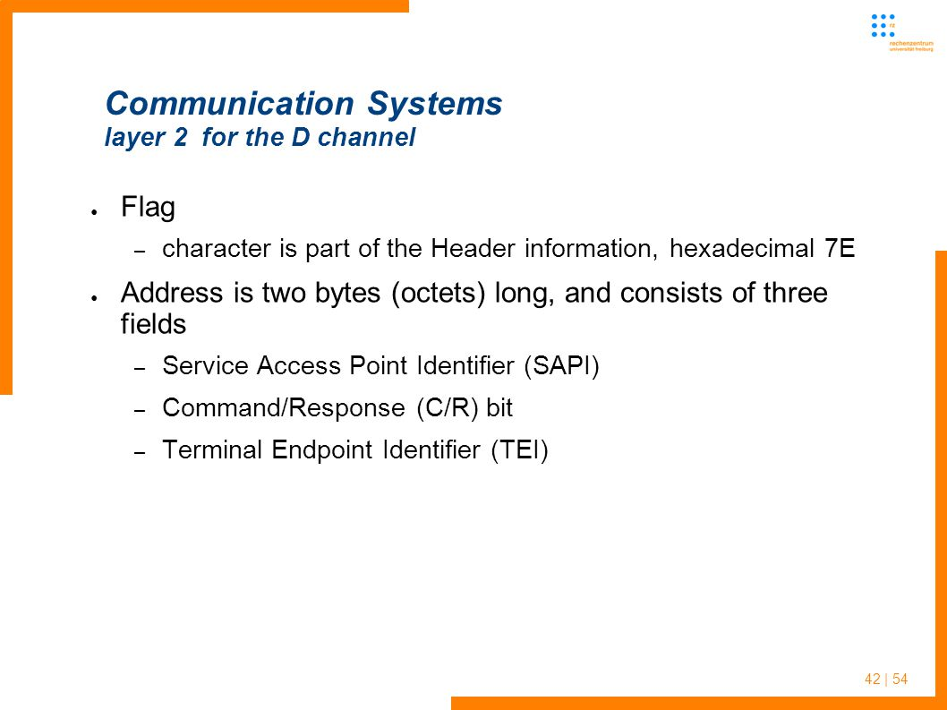 42 | 54 Communication Systems layer 2 for the D channel Flag – character is part of the Header information, hexadecimal 7E Address is two bytes (octets) long, and consists of three fields – Service Access Point Identifier (SAPI) – Command/Response (C/R) bit – Terminal Endpoint Identifier (TEI)