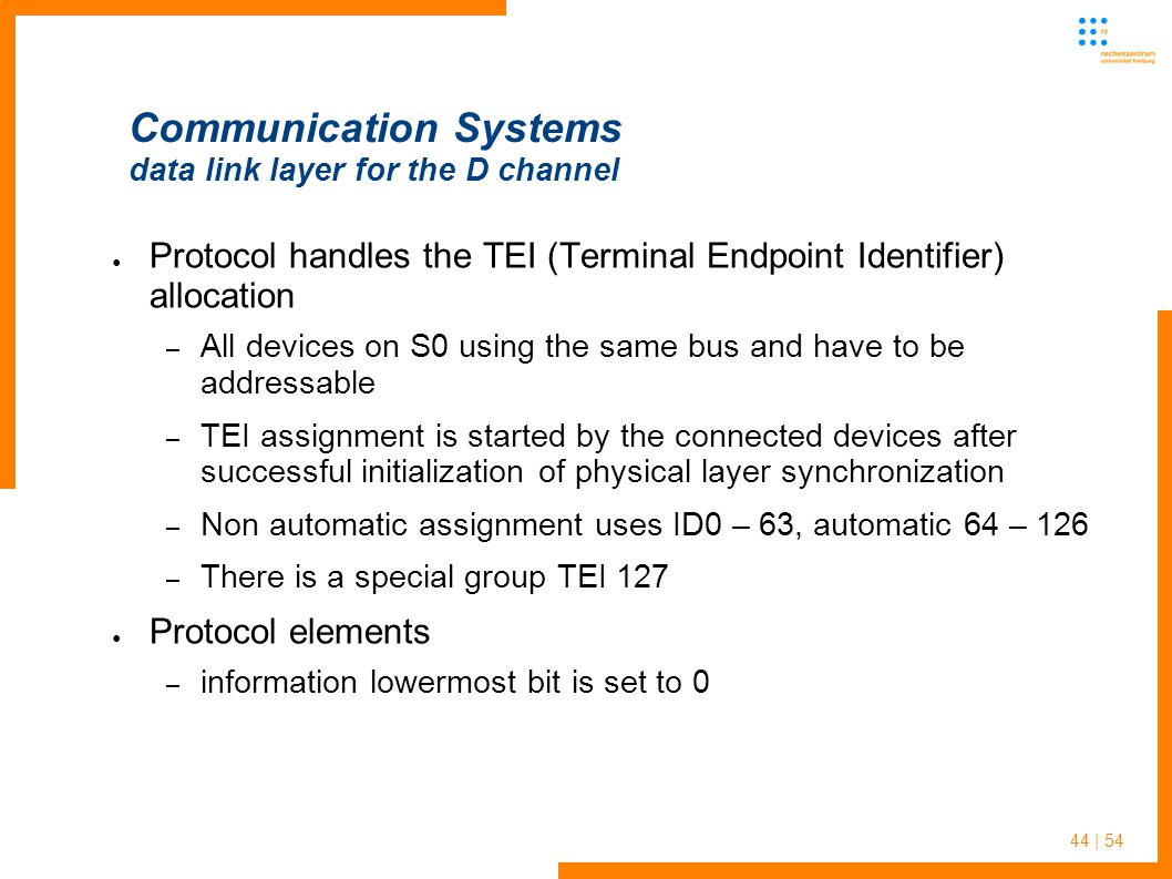 44 | 54 Communication Systems data link layer for the D channel Protocol handles the TEI (Terminal Endpoint Identifier) allocation – All devices on S0