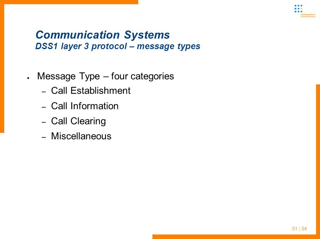 51 | 54 Communication Systems DSS1 layer 3 protocol – message types Message Type – four categories – Call Establishment – Call Information – Call Clearing – Miscellaneous
