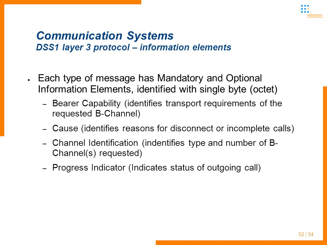52 | 54 Communication Systems DSS1 layer 3 protocol – information elements Each type of message has Mandatory and Optional Information Elements, identified with single byte (octet) – Bearer Capability (identifies transport requirements of the requested B-Channel) – Cause (identifies reasons for disconnect or incomplete calls) – Channel Identification (indentifies type and number of B- Channel(s) requested) – Progress Indicator (Indicates status of outgoing call)