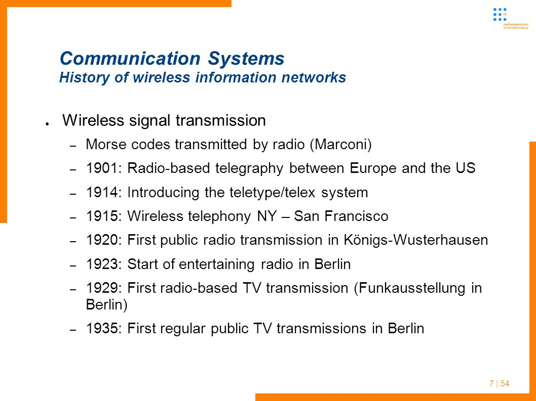 7 | 54 Communication Systems History of wireless information networks Wireless signal transmission – Morse codes transmitted by radio (Marconi) – 1901