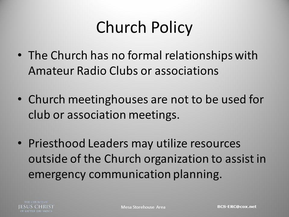 BCS-ERC@cox.net Mesa Storehouse Area Church Policy The Church has no formal relationships with Amateur Radio Clubs or associations Church meetinghouses are not to be used for club or association meetings.