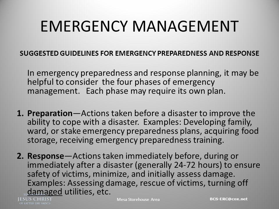BCS-ERC@cox.net Mesa Storehouse Area EMERGENCY MANAGEMENT SUGGESTED GUIDELINES FOR EMERGENCY PREPAREDNESS AND RESPONSE In emergency preparedness and response planning, it may be helpful to consider the four phases of emergency management.