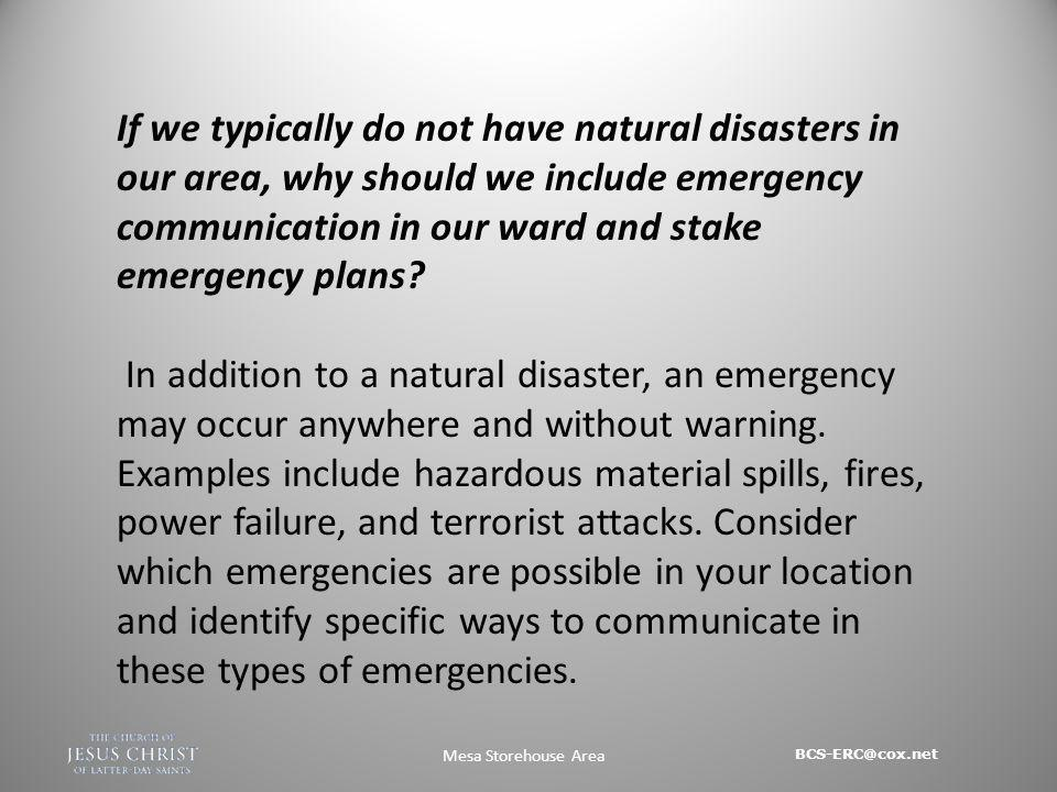 BCS-ERC@cox.net Mesa Storehouse Area If we typically do not have natural disasters in our area, why should we include emergency communication in our ward and stake emergency plans.