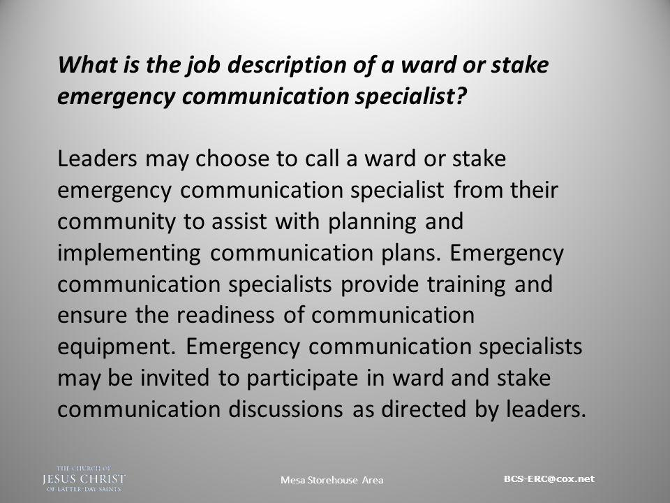 BCS-ERC@cox.net Mesa Storehouse Area What is the job description of a ward or stake emergency communication specialist.