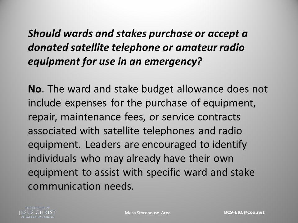BCS-ERC@cox.net Mesa Storehouse Area Should wards and stakes purchase or accept a donated satellite telephone or amateur radio equipment for use in an emergency.