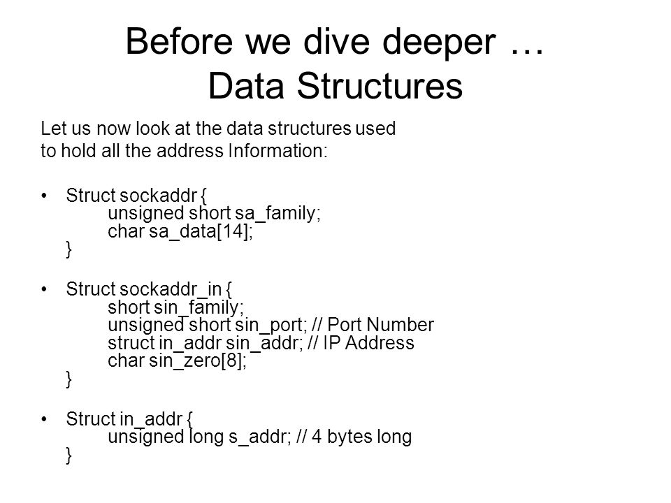 Before we dive deeper … Data Structures Let us now look at the data structures used to hold all the address Information: Struct sockaddr { unsigned short sa_family; char sa_data[14]; } Struct sockaddr_in { short sin_family; unsigned short sin_port; // Port Number struct in_addr sin_addr; // IP Address char sin_zero[8]; } Struct in_addr { unsigned long s_addr; // 4 bytes long }