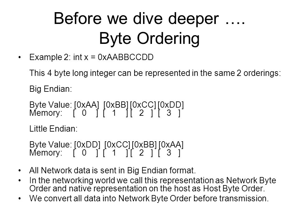 Before we dive deeper …. Byte Ordering Example 2: int x = 0xAABBCCDD This 4 byte long integer can be represented in the same 2 orderings: Big Endian: