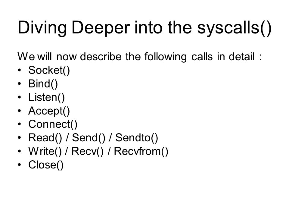 Diving Deeper into the syscalls() We will now describe the following calls in detail : Socket() Bind() Listen() Accept() Connect() Read() / Send() / Sendto() Write() / Recv() / Recvfrom() Close()