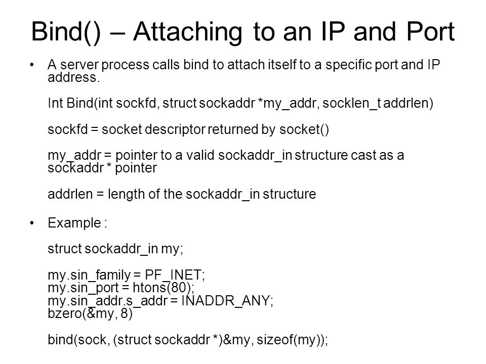 Bind() – Attaching to an IP and Port A server process calls bind to attach itself to a specific port and IP address.