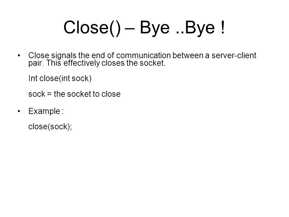 Close() – Bye..Bye ! Close signals the end of communication between a server-client pair. This effectively closes the socket. Int close(int sock) sock