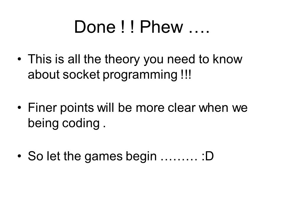 Done ! ! Phew …. This is all the theory you need to know about socket programming !!! Finer points will be more clear when we being coding. So let the