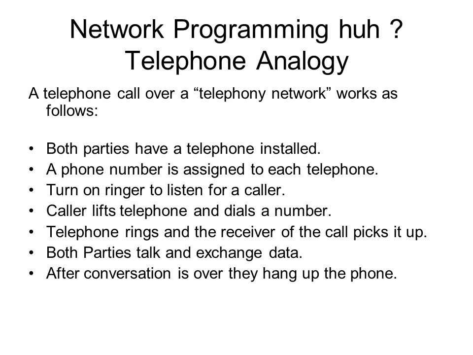 Network Programming huh ? Telephone Analogy A telephone call over a telephony network works as follows: Both parties have a telephone installed. A pho