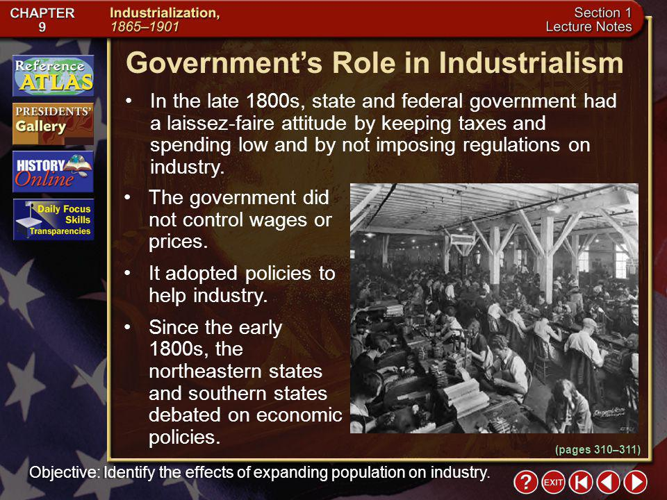 Section 1-12 (pages 310–311) Governments Role in Industrialism In the late 1800s, state and federal government had a laissez-faire attitude by keeping taxes and spending low and by not imposing regulations on industry.