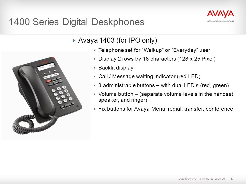 © 2010 Avaya Inc. All rights reserved.13 1400 Series Digital Deskphones Avaya 1403 (for IPO only) Telephone set for Walkup or Everyday user Display 2