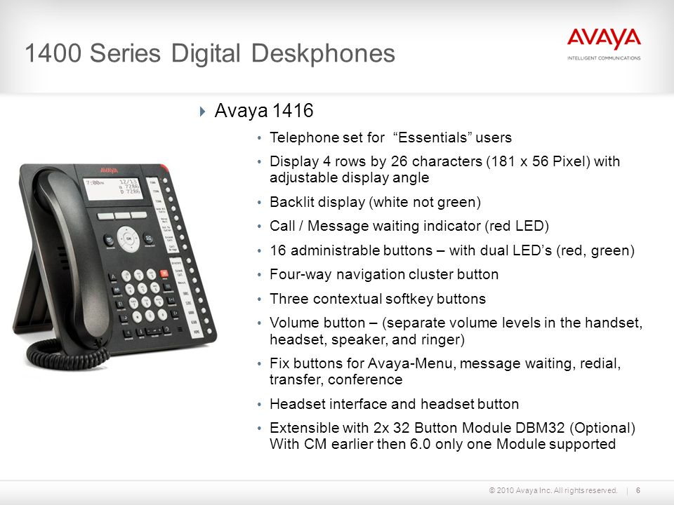 © 2010 Avaya Inc. All rights reserved.6 1400 Series Digital Deskphones Avaya 1416 Telephone set for Essentials users Display 4 rows by 26 characters (