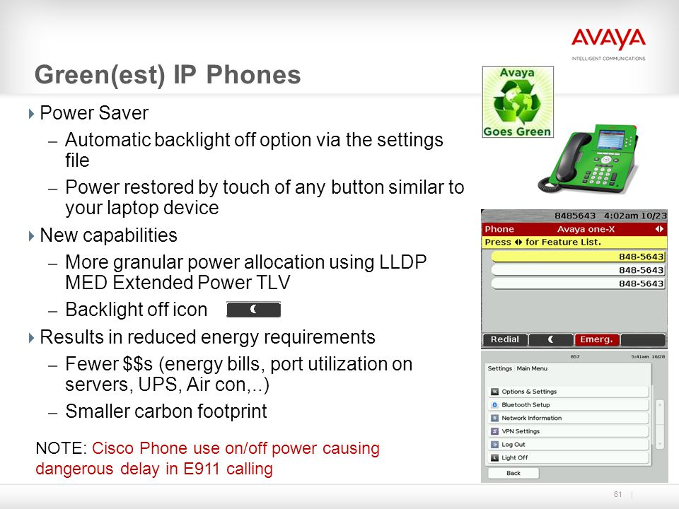61 Green(est) IP Phones Power Saver – Automatic backlight off option via the settings file – Power restored by touch of any button similar to your lap