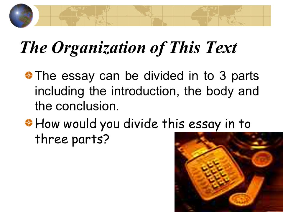 The Organization of This Text The essay can be divided in to 3 parts including the introduction, the body and the conclusion. How would you divide thi