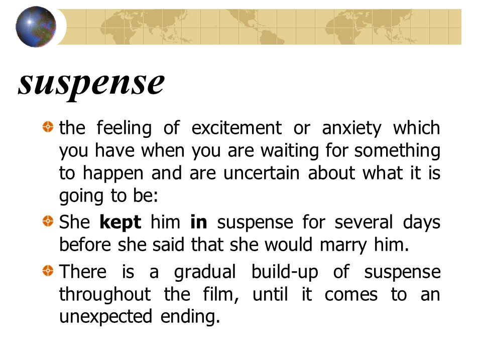 suspense the feeling of excitement or anxiety which you have when you are waiting for something to happen and are uncertain about what it is going to be: She kept him in suspense for several days before she said that she would marry him.